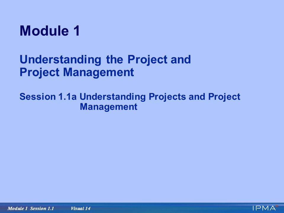 Module 1 Session 1.1 Visual 14 Module 1 Understanding the Project and Project Management Session 1.1a Understanding Projects and Project Management