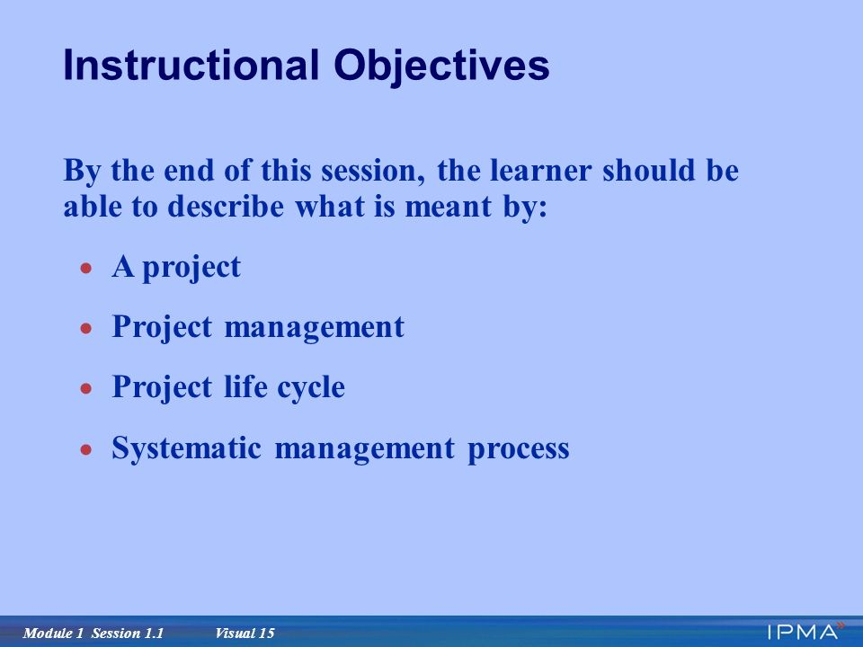 Module 1 Session 1.1 Visual 15 By the end of this session, the learner should be able to describe what is meant by:  A project  Project management  Project life cycle  Systematic management process Instructional Objectives