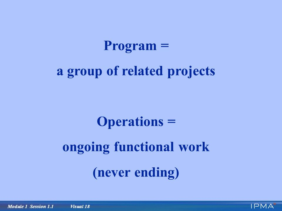 Module 1 Session 1.1 Visual 18 Program = a group of related projects Operations = ongoing functional work (never ending)