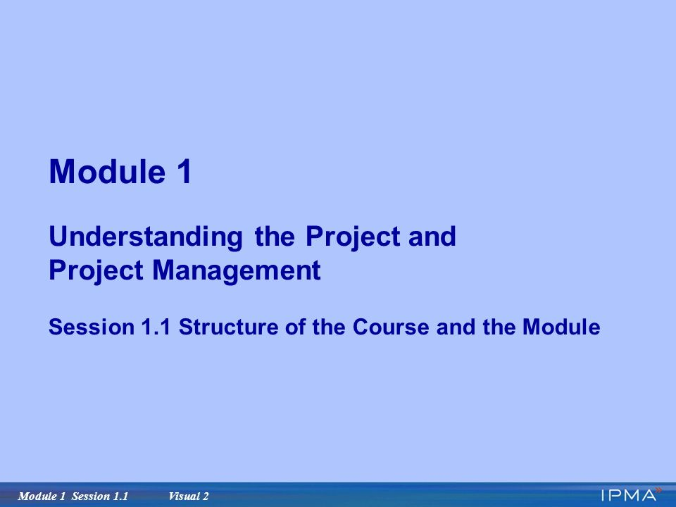 Module 1 Session 1.1 Visual 2 Module 1 Understanding the Project and Project Management Session 1.1 Structure of the Course and the Module