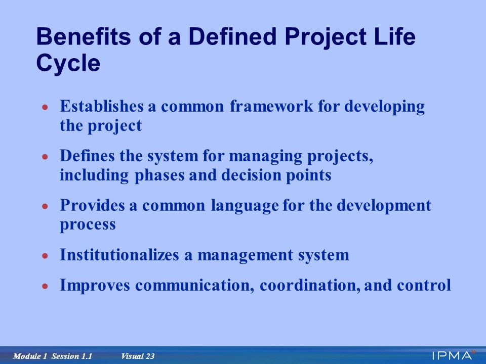 Module 1 Session 1.1 Visual 23 Benefits of a Defined Project Life Cycle  Establishes a common framework for developing the project  Defines the system for managing projects, including phases and decision points  Provides a common language for the development process  Institutionalizes a management system  Improves communication, coordination, and control