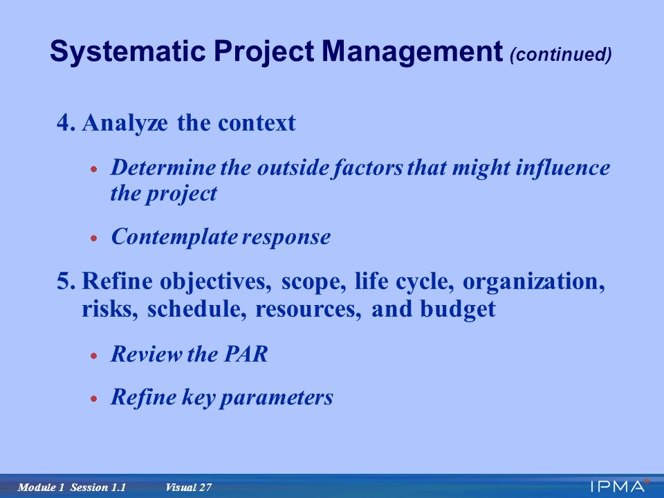 Module 1 Session 1.1 Visual 27 Systematic Project Management (continued) 4.Analyze the context  Determine the outside factors that might influence the project  Contemplate response 5.Refine objectives, scope, life cycle, organization, risks, schedule, resources, and budget  Review the PAR  Refine key parameters