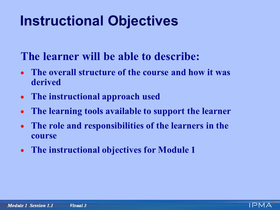 Module 1 Session 1.1 Visual 3 Instructional Objectives The learner will be able to describe:  The overall structure of the course and how it was derived  The instructional approach used  The learning tools available to support the learner  The role and responsibilities of the learners in the course  The instructional objectives for Module 1