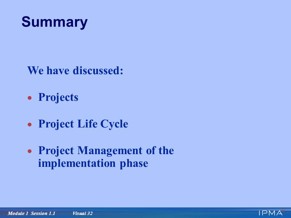 Module 1 Session 1.1 Visual 32 Summary We have discussed:  Projects  Project Life Cycle  Project Management of the implementation phase