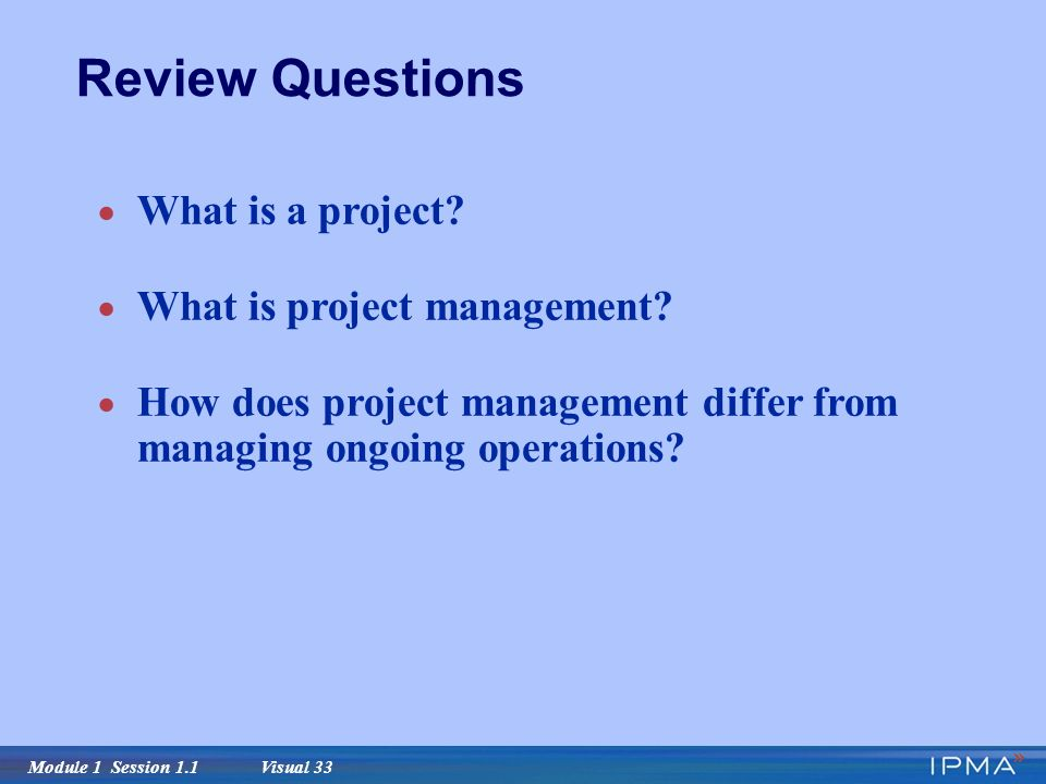 Module 1 Session 1.1 Visual 33 Review Questions  What is a project.