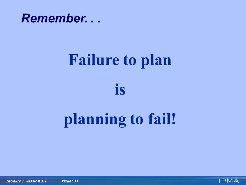 Module 1 Session 1.1 Visual 35 Failure to plan is planning to fail! Remember...