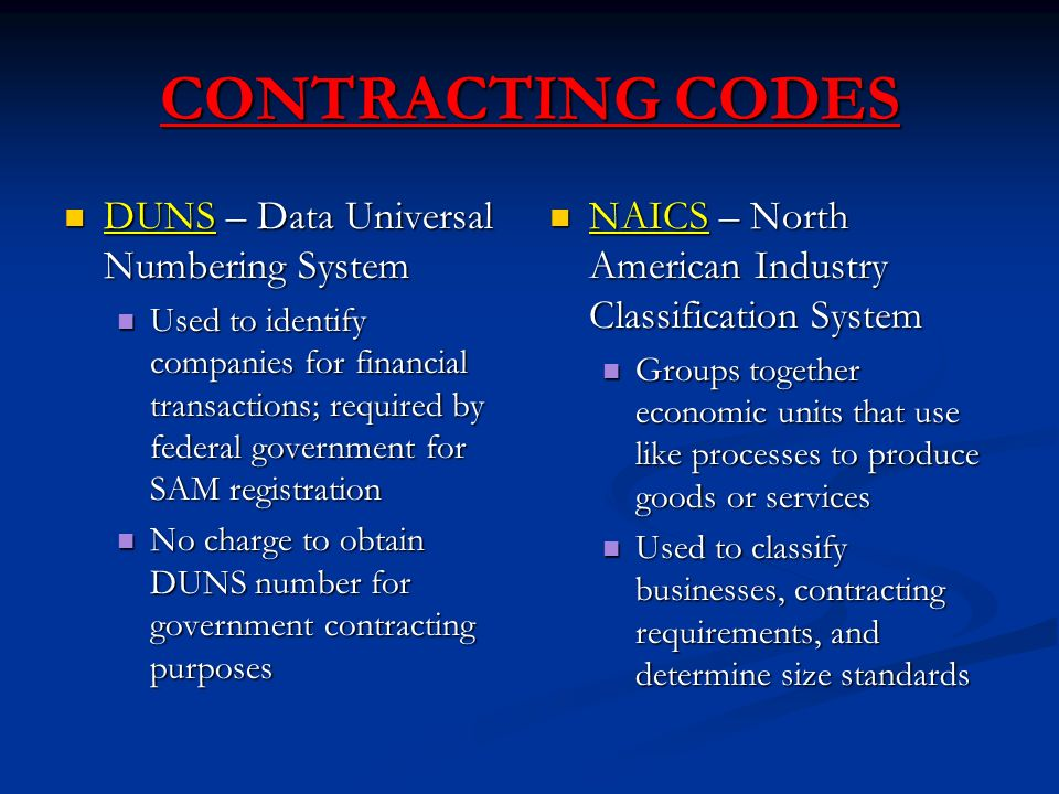 CONTRACTING CODES DUNS – Data Universal Numbering System DUNS – Data Universal Numbering System Used to identify companies for financial transactions; required by federal government for SAM registration Used to identify companies for financial transactions; required by federal government for SAM registration No charge to obtain DUNS number for government contracting purposes No charge to obtain DUNS number for government contracting purposes NAICS – North American Industry Classification System Groups together economic units that use like processes to produce goods or services Used to classify businesses, contracting requirements, and determine size standards