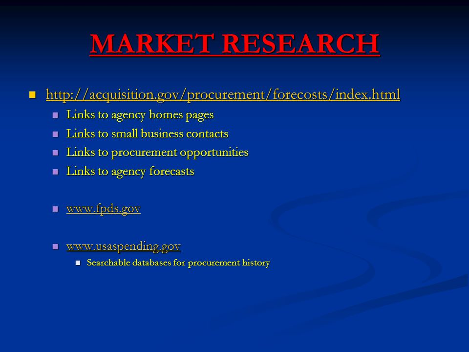 MARKET RESEARCH Links to agency homes pages Links to agency homes pages Links to small business contacts Links to small business contacts Links to procurement opportunities Links to procurement opportunities Links to agency forecasts Links to agency forecasts Searchable databases for procurement history Searchable databases for procurement history