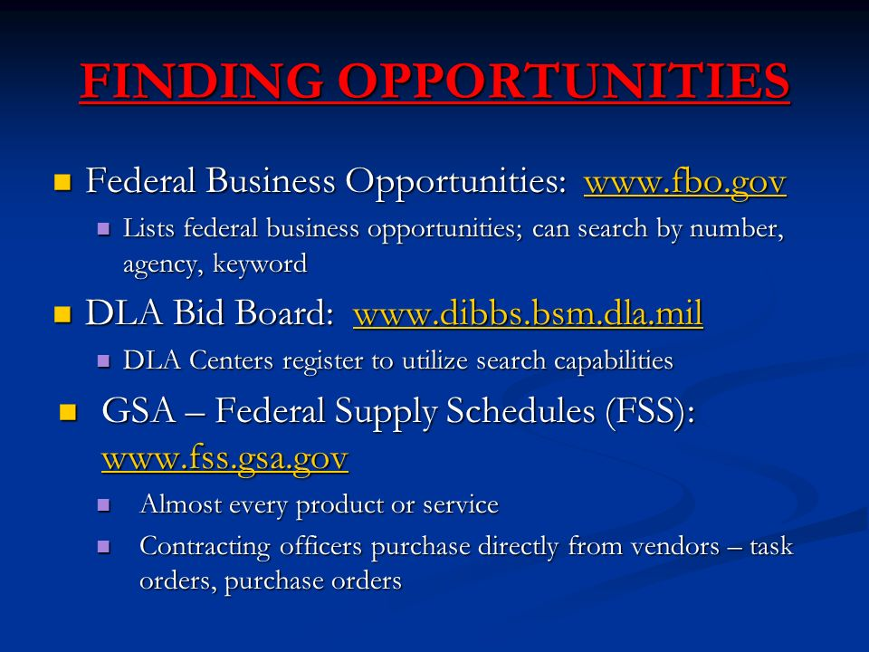 FINDING OPPORTUNITIES Federal Business Opportunities:   Federal Business Opportunities:   Lists federal business opportunities; can search by number, agency, keyword Lists federal business opportunities; can search by number, agency, keyword DLA Bid Board:   DLA Bid Board:   DLA Centers register to utilize search capabilities DLA Centers register to utilize search capabilities GSA – Federal Supply Schedules (FSS):   GSA – Federal Supply Schedules (FSS):     Almost every product or service Almost every product or service Contracting officers purchase directly from vendors – task orders, purchase orders Contracting officers purchase directly from vendors – task orders, purchase orders