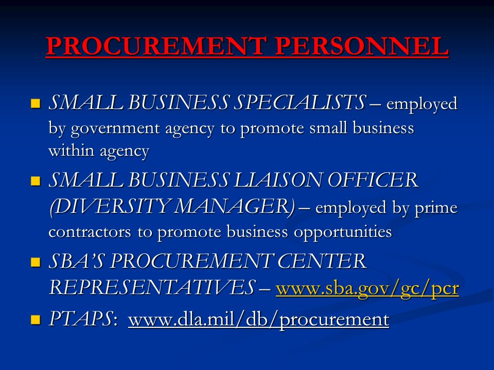 PROCUREMENT PERSONNEL SMALL BUSINESS SPECIALISTS – employed by government agency to promote small business within agency SMALL BUSINESS SPECIALISTS – employed by government agency to promote small business within agency SMALL BUSINESS LIAISON OFFICER (DIVERSITY MANAGER) – employed by prime contractors to promote business opportunities SMALL BUSINESS LIAISON OFFICER (DIVERSITY MANAGER) – employed by prime contractors to promote business opportunities SBA'S PROCUREMENT CENTER REPRESENTATIVES –   SBA'S PROCUREMENT CENTER REPRESENTATIVES –   PTAPS:   PTAPS: