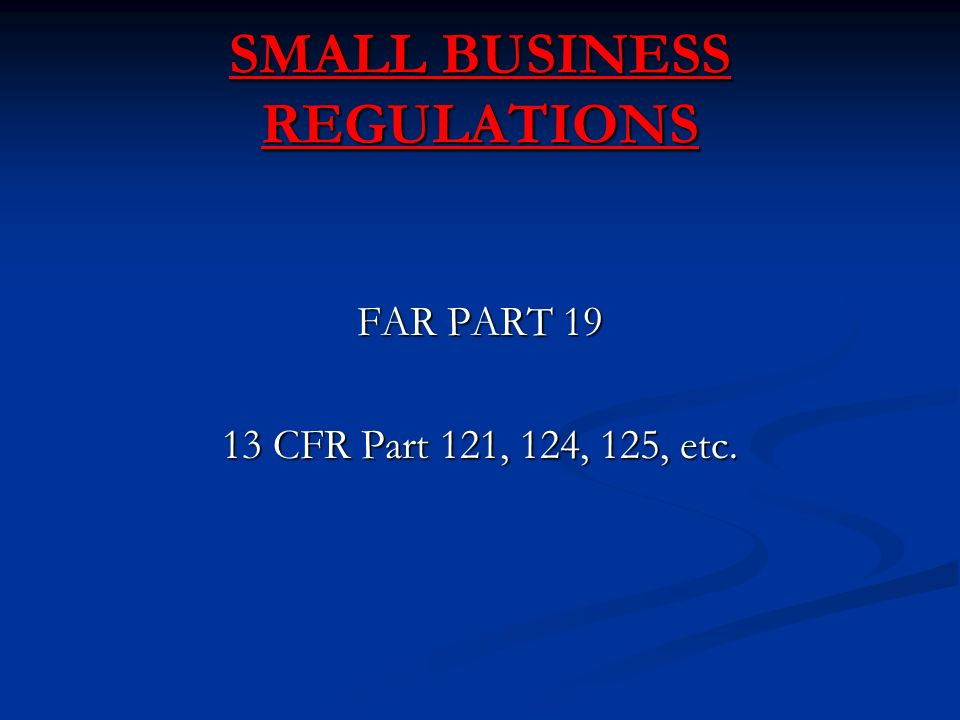 SMALL BUSINESS REGULATIONS FAR PART CFR Part 121, 124, 125, etc.