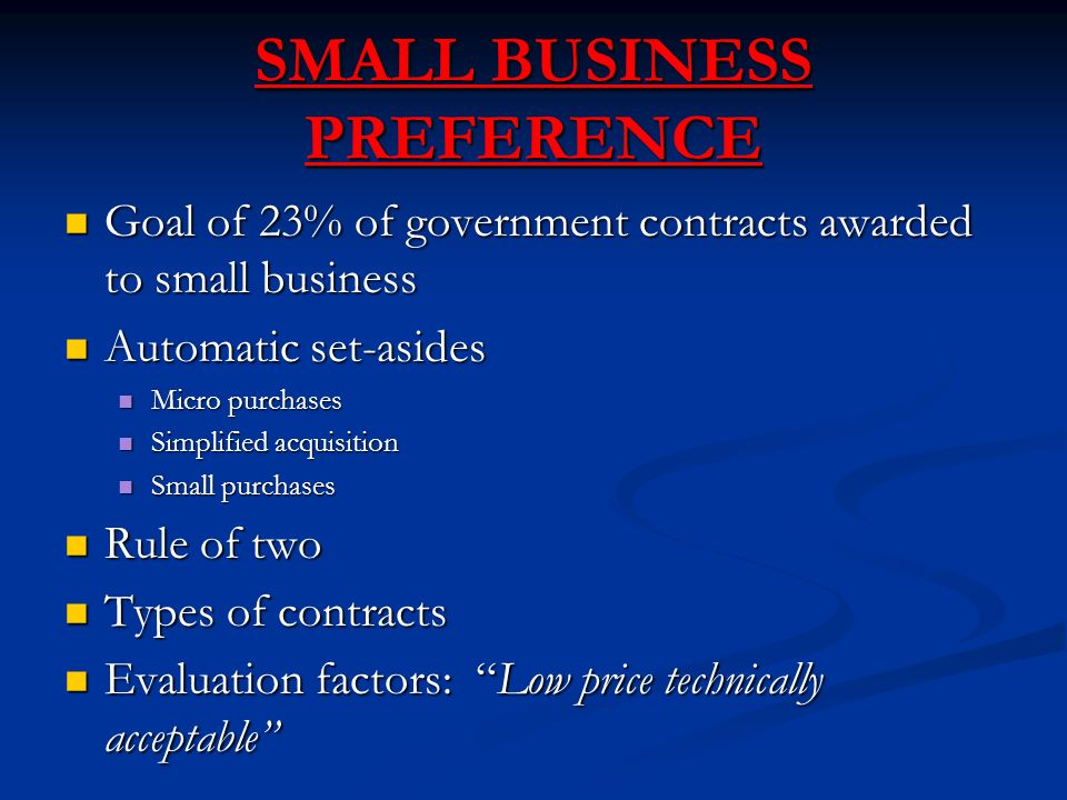 SMALL BUSINESS PREFERENCE Goal of 23% of government contracts awarded to small business Goal of 23% of government contracts awarded to small business Automatic set-asides Automatic set-asides Micro purchases Micro purchases Simplified acquisition Simplified acquisition Small purchases Small purchases Rule of two Rule of two Types of contracts Types of contracts Evaluation factors: Low price technically acceptable Evaluation factors: Low price technically acceptable