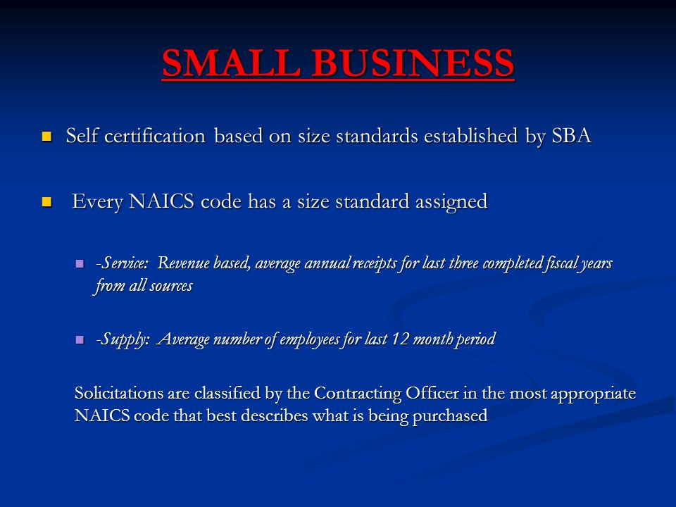 SMALL BUSINESS Self certification based on size standards established by SBA Self certification based on size standards established by SBA Every NAICS code has a size standard assigned Every NAICS code has a size standard assigned -Service: Revenue based, average annual receipts for last three completed fiscal years from all sources -Service: Revenue based, average annual receipts for last three completed fiscal years from all sources -Supply: Average number of employees for last 12 month period -Supply: Average number of employees for last 12 month period Solicitations are classified by the Contracting Officer in the most appropriate NAICS code that best describes what is being purchased