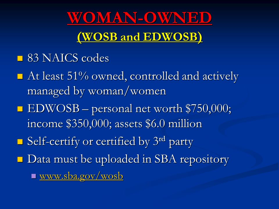 WOMAN-OWNED ( WOSB and EDWOSB ) 83 NAICS codes 83 NAICS codes At least 51% owned, controlled and actively managed by woman/women At least 51% owned, controlled and actively managed by woman/women EDWOSB – personal net worth $750,000; income $350,000; assets $6.0 million EDWOSB – personal net worth $750,000; income $350,000; assets $6.0 million Self-certify or certified by 3 rd party Self-certify or certified by 3 rd party Data must be uploaded in SBA repository Data must be uploaded in SBA repository
