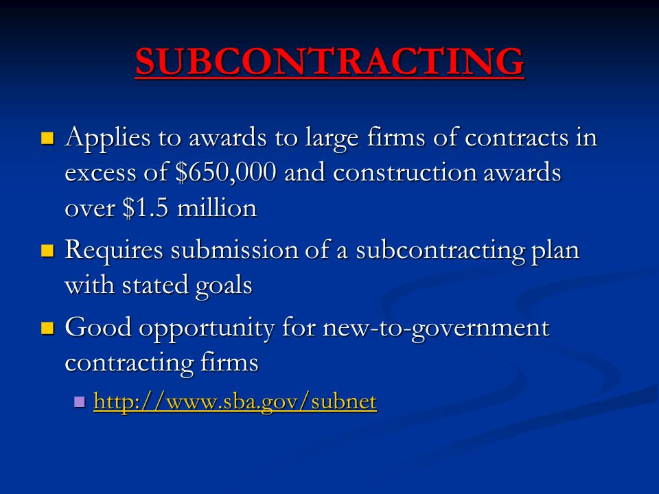 SUBCONTRACTING Applies to awards to large firms of contracts in excess of $650,000 and construction awards over $1.5 million Applies to awards to large firms of contracts in excess of $650,000 and construction awards over $1.5 million Requires submission of a subcontracting plan with stated goals Requires submission of a subcontracting plan with stated goals Good opportunity for new-to-government contracting firms Good opportunity for new-to-government contracting firms