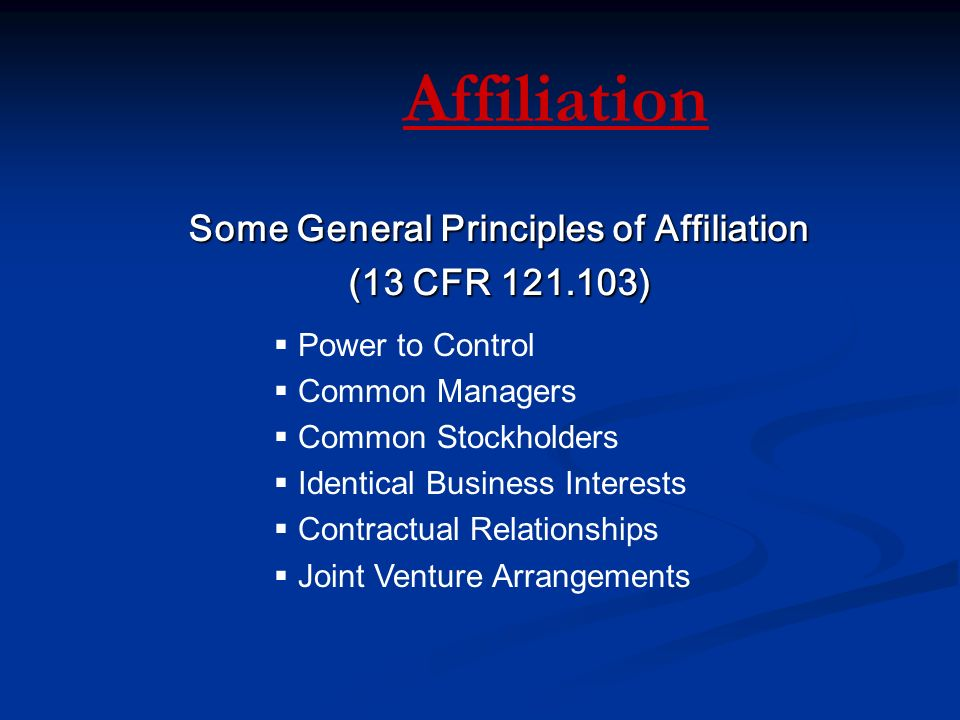 Affiliation Some General Principles of Affiliation (13 CFR )  Power to Control  Common Managers  Common Stockholders  Identical Business Interests  Contractual Relationships  Joint Venture Arrangements