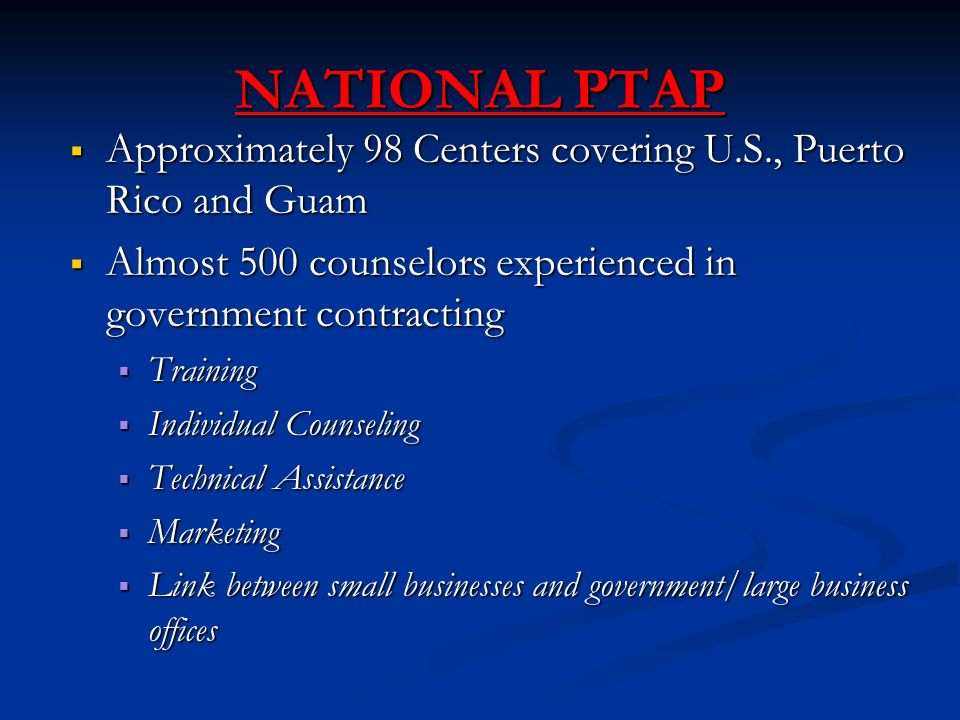 NATIONAL PTAP  Approximately 98 Centers covering U.S., Puerto Rico and Guam  Almost 500 counselors experienced in government contracting  Training  Individual Counseling  Technical Assistance  Marketing  Link between small businesses and government/large business offices