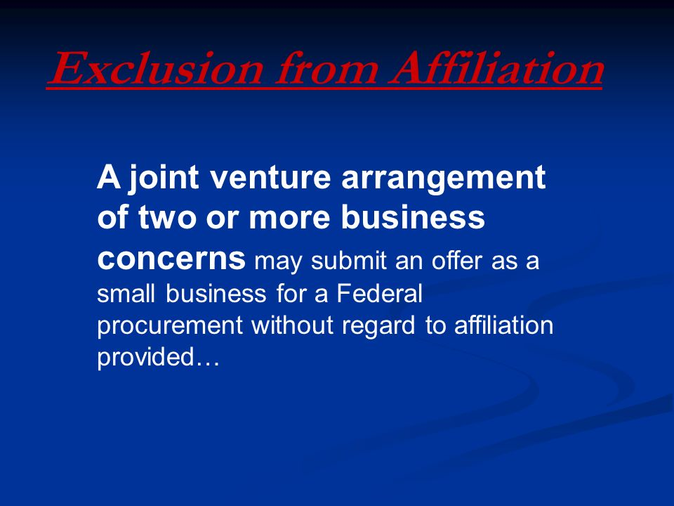 Exclusion from Affiliation A joint venture arrangement of two or more business concerns may submit an offer as a small business for a Federal procurement without regard to affiliation provided…
