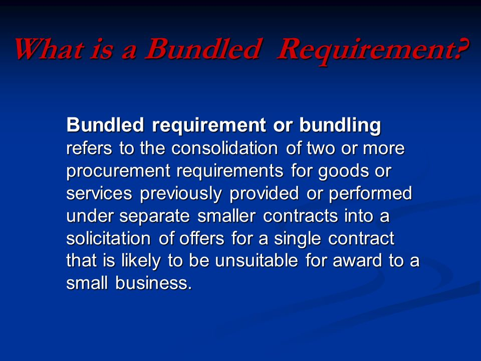 Bundled requirement or bundling refers to the consolidation of two or more procurement requirements for goods or services previously provided or performed under separate smaller contracts into a solicitation of offers for a single contract that is likely to be unsuitable for award to a small business.
