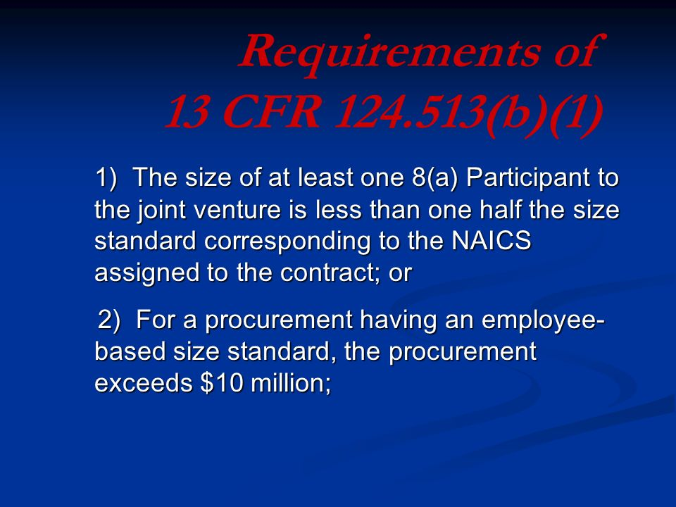 1) The size of at least one 8(a) Participant to the joint venture is less than one half the size standard corresponding to the NAICS assigned to the contract; or 2) For a procurement having an employee- based size standard, the procurement exceeds $10 million; 2) For a procurement having an employee- based size standard, the procurement exceeds $10 million; Requirements of 13 CFR (b)(1)
