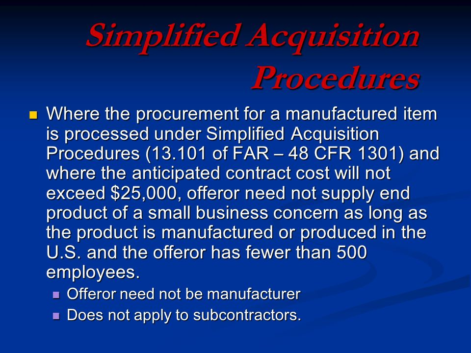 Simplified Acquisition Procedures Where the procurement for a manufactured item is processed under Simplified Acquisition Procedures ( of FAR – 48 CFR 1301) and where the anticipated contract cost will not exceed $25,000, offeror need not supply end product of a small business concern as long as the product is manufactured or produced in the U.S.