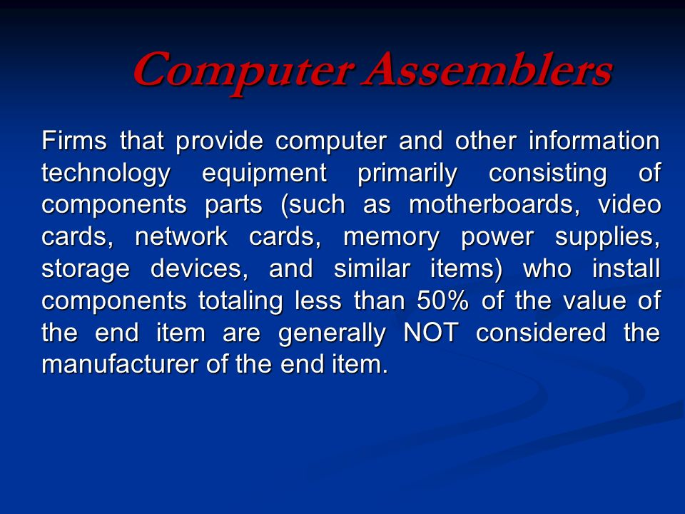 Computer Assemblers Firms that provide computer and other information technology equipment primarily consisting of components parts (such as motherboards, video cards, network cards, memory power supplies, storage devices, and similar items) who install components totaling less than 50% of the value of the end item are generally NOT considered the manufacturer of the end item.