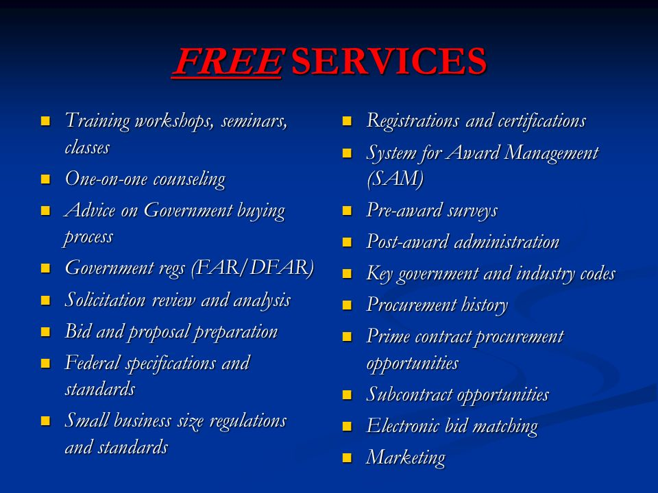 FREE SERVICES Training workshops, seminars, classes Training workshops, seminars, classes One-on-one counseling One-on-one counseling Advice on Government buying process Advice on Government buying process Government regs (FAR/DFAR) Government regs (FAR/DFAR) Solicitation review and analysis Solicitation review and analysis Bid and proposal preparation Bid and proposal preparation Federal specifications and standards Federal specifications and standards Small business size regulations and standards Small business size regulations and standards Registrations and certifications System for Award Management (SAM) Pre-award surveys Post-award administration Key government and industry codes Procurement history Prime contract procurement opportunities Subcontract opportunities Electronic bid matching Marketing