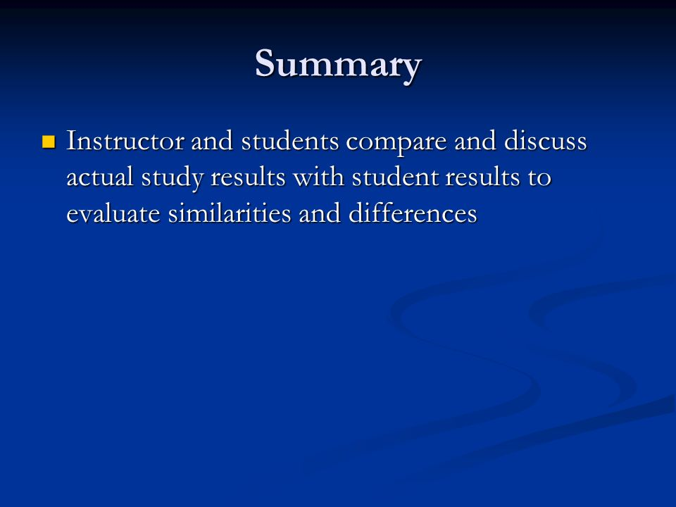 Summary Instructor and students compare and discuss actual study results with student results to evaluate similarities and differences Instructor and students compare and discuss actual study results with student results to evaluate similarities and differences