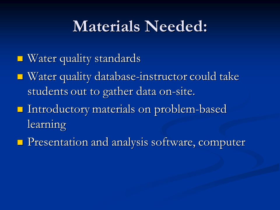 Materials Needed: Water quality standards Water quality standards Water quality database-instructor could take students out to gather data on-site.