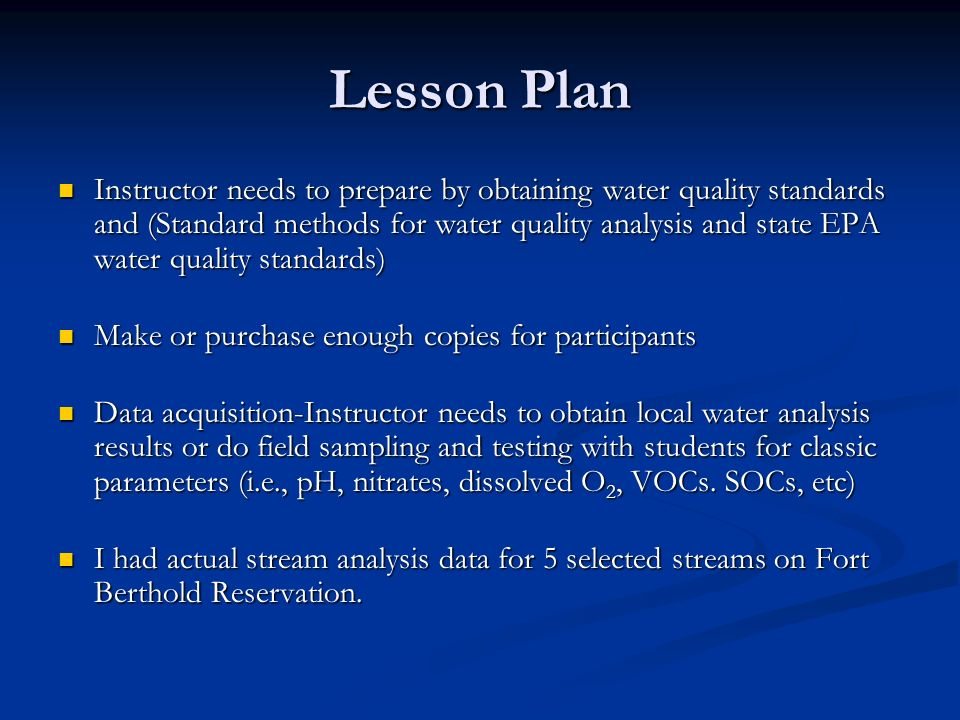 Lesson Plan Instructor needs to prepare by obtaining water quality standards and (Standard methods for water quality analysis and state EPA water quality standards) Instructor needs to prepare by obtaining water quality standards and (Standard methods for water quality analysis and state EPA water quality standards) Make or purchase enough copies for participants Make or purchase enough copies for participants Data acquisition-Instructor needs to obtain local water analysis results or do field sampling and testing with students for classic parameters (i.e., pH, nitrates, dissolved O 2, VOCs.