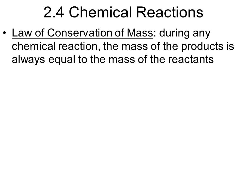 2.4 Chemical Reactions Law of Conservation of Mass: during any chemical reaction, the mass of the products is always equal to the mass of the reactants