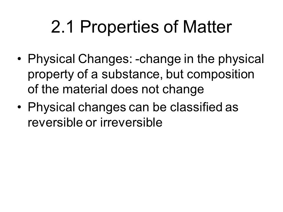 2.1 Properties of Matter Physical Changes: -change in the physical property of a substance, but composition of the material does not change Physical changes can be classified as reversible or irreversible