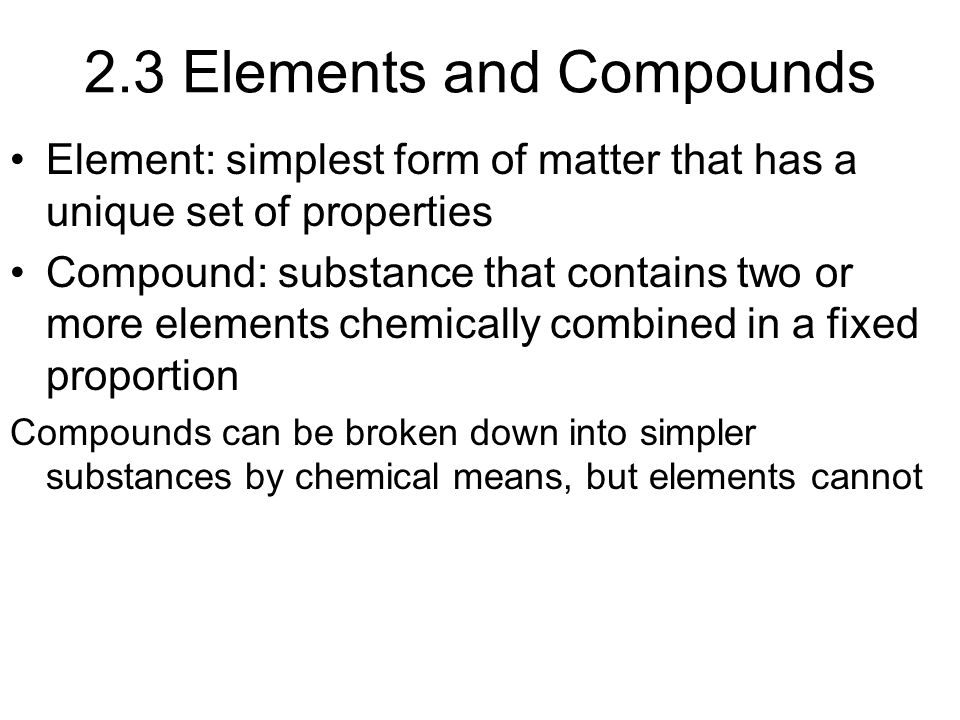 2.3 Elements and Compounds Element: simplest form of matter that has a unique set of properties Compound: substance that contains two or more elements chemically combined in a fixed proportion Compounds can be broken down into simpler substances by chemical means, but elements cannot