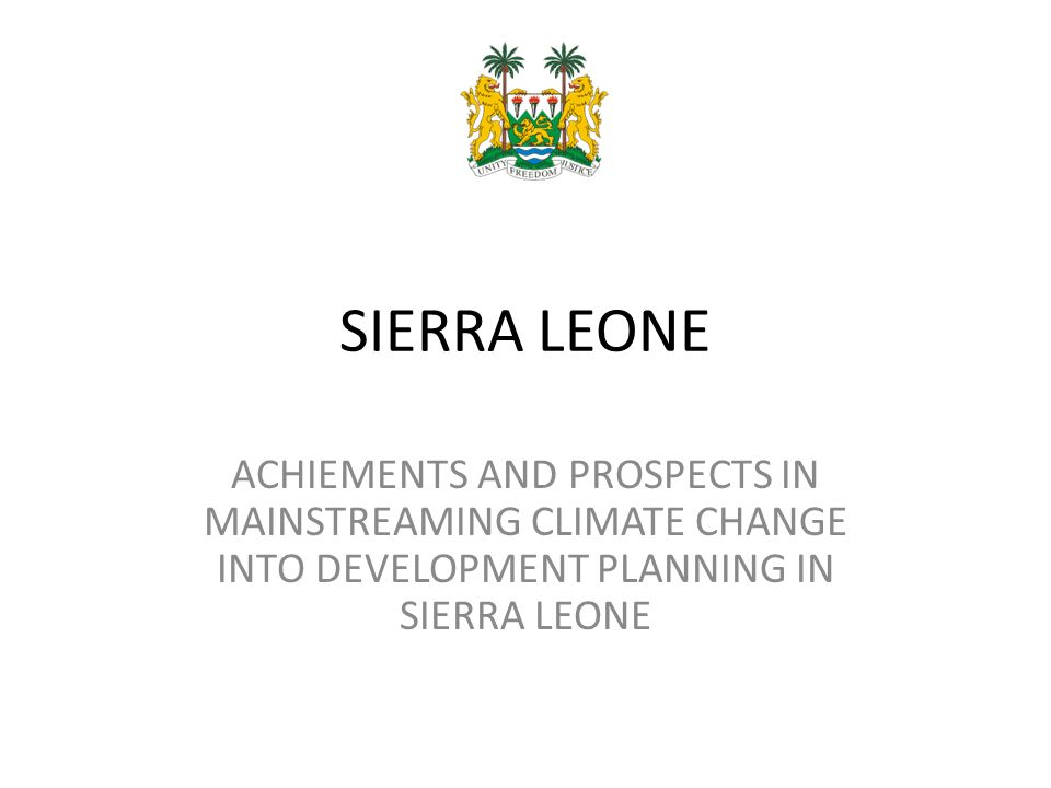 SIERRA LEONE ACHIEMENTS AND PROSPECTS IN MAINSTREAMING CLIMATE CHANGE INTO DEVELOPMENT PLANNING IN SIERRA LEONE