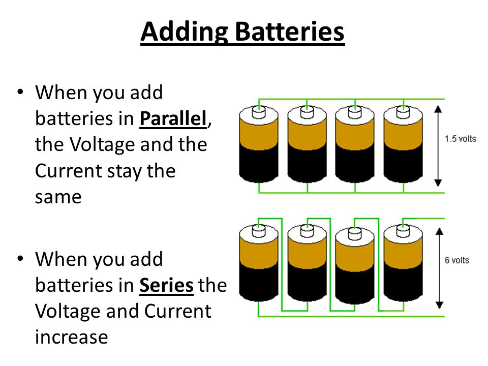 Adding Batteries When you add batteries in Parallel, the Voltage and the Current stay the same When you add batteries in Series the Voltage and Current increase