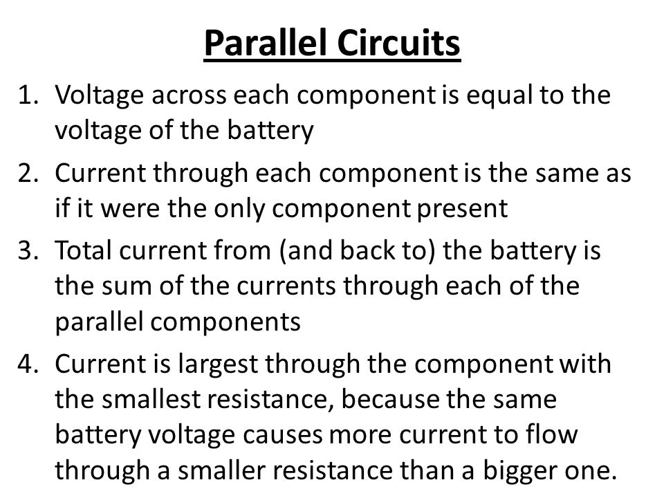Parallel Circuits 1.Voltage across each component is equal to the voltage of the battery 2.Current through each component is the same as if it were the only component present 3.Total current from (and back to) the battery is the sum of the currents through each of the parallel components 4.Current is largest through the component with the smallest resistance, because the same battery voltage causes more current to flow through a smaller resistance than a bigger one.