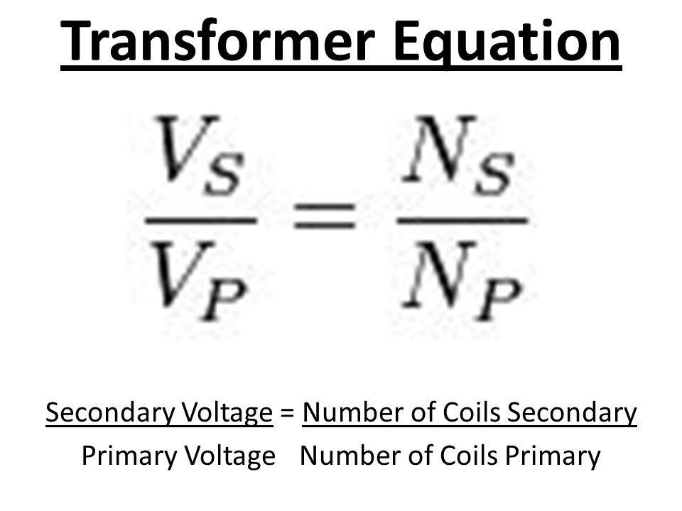 Transformer Equation Secondary Voltage = Number of Coils Secondary Primary Voltage Number of Coils Primary