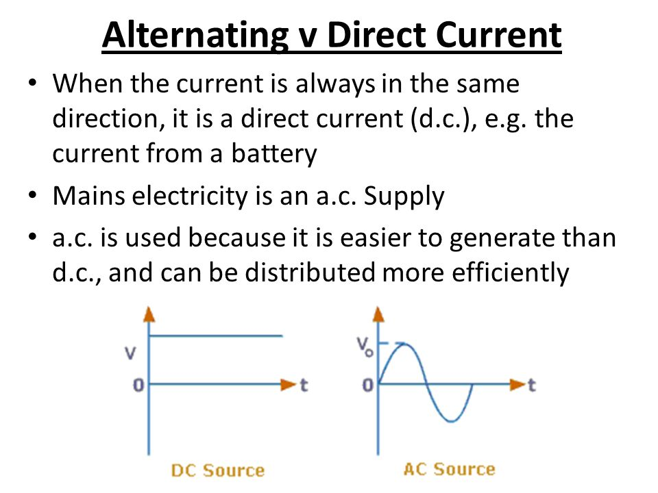 Alternating v Direct Current When the current is always in the same direction, it is a direct current (d.c.), e.g.
