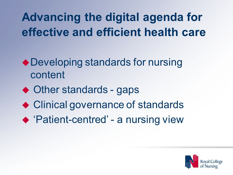 Advancing the digital agenda for effective and efficient health care u Developing standards for nursing content u Other standards - gaps u Clinical governance of standards u 'Patient-centred' - a nursing view