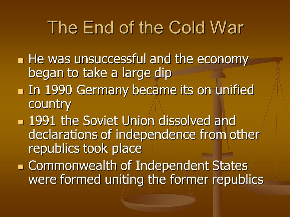 The End of the Cold War He was unsuccessful and the economy began to take a large dip He was unsuccessful and the economy began to take a large dip In 1990 Germany became its on unified country In 1990 Germany became its on unified country 1991 the Soviet Union dissolved and declarations of independence from other republics took place 1991 the Soviet Union dissolved and declarations of independence from other republics took place Commonwealth of Independent States were formed uniting the former republics Commonwealth of Independent States were formed uniting the former republics