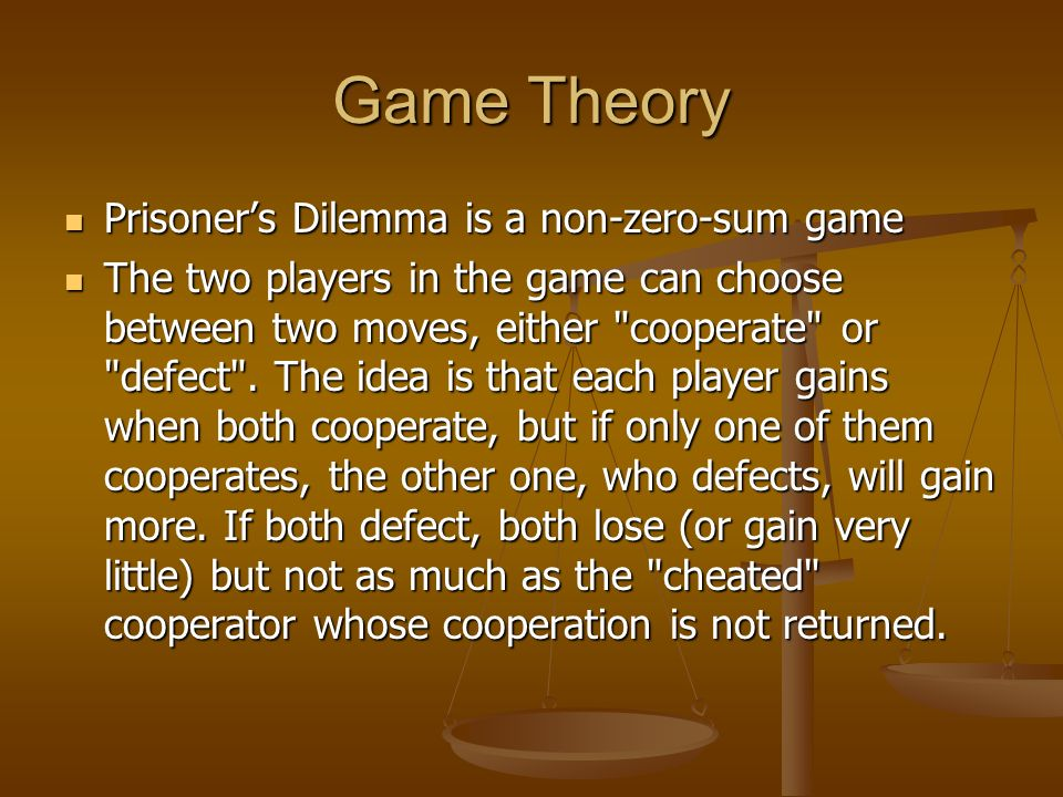 Game Theory Prisoner's Dilemma is a non-zero-sum game Prisoner's Dilemma is a non-zero-sum game The two players in the game can choose between two moves, either cooperate or defect .