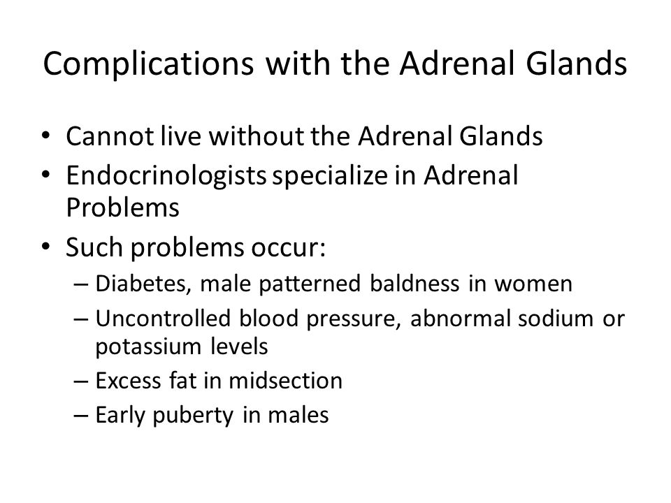 Complications with the Adrenal Glands Cannot live without the Adrenal Glands Endocrinologists specialize in Adrenal Problems Such problems occur: – Diabetes, male patterned baldness in women – Uncontrolled blood pressure, abnormal sodium or potassium levels – Excess fat in midsection – Early puberty in males