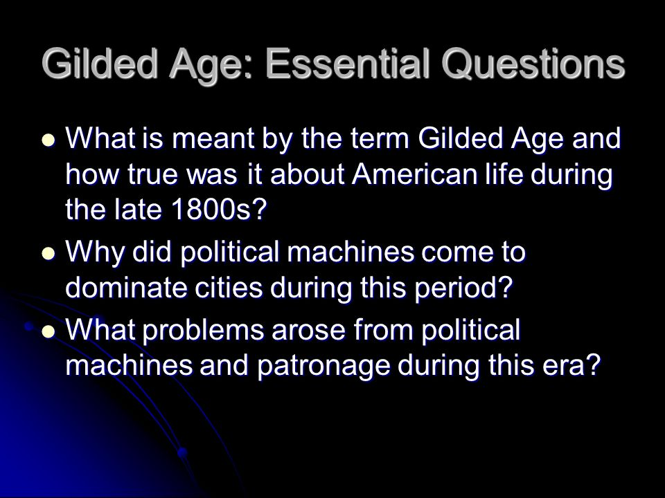Gilded Age: Essential Questions What is meant by the term Gilded Age and how true was it about American life during the late 1800s.