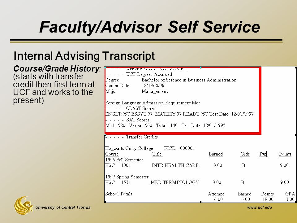 University of Central Floridawww.ucf.edu Faculty/Advisor Self Service Course/Grade History: (starts with transfer credit then first term at UCF and works to the present) Internal Advising Transcript