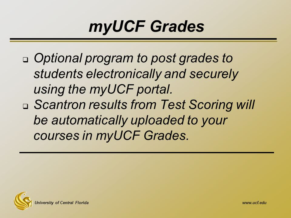 University of Central Floridawww.ucf.edu myUCF Grades  Optional program to post grades to students electronically and securely using the myUCF portal.