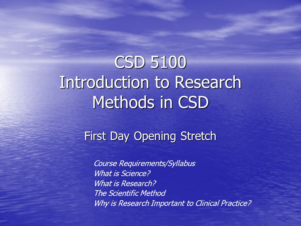 CSD 5100 Introduction to Research Methods in CSD First Day Opening Stretch Course Requirements/Syllabus What is Science.