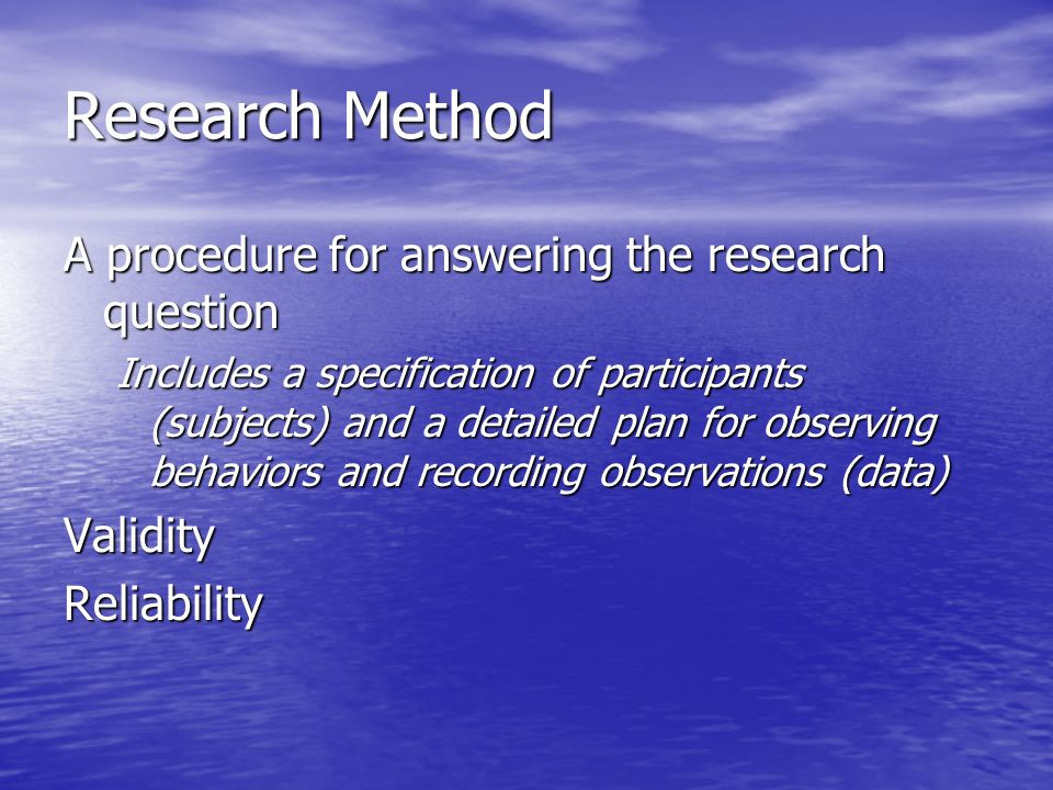 Research Method A procedure for answering the research question Includes a specification of participants (subjects) and a detailed plan for observing behaviors and recording observations (data) ValidityReliability