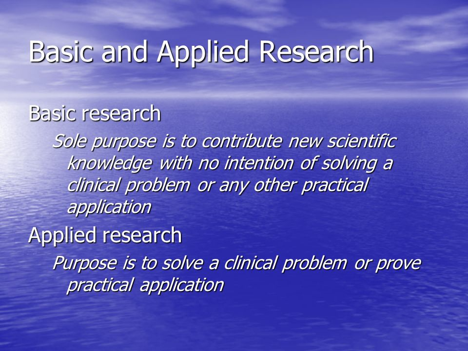 Basic and Applied Research Basic research Sole purpose is to contribute new scientific knowledge with no intention of solving a clinical problem or any other practical application Applied research Purpose is to solve a clinical problem or prove practical application