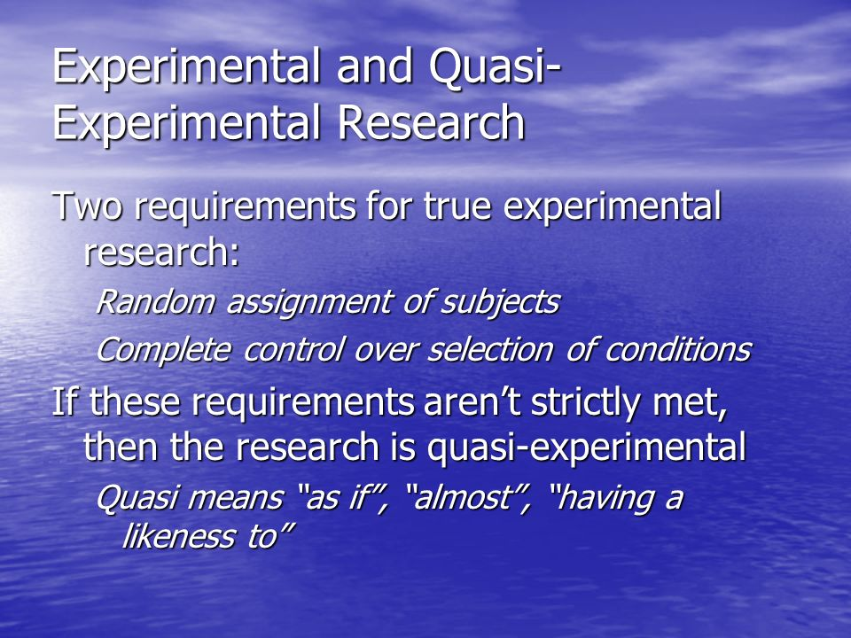 Experimental and Quasi- Experimental Research Two requirements for true experimental research: Random assignment of subjects Complete control over selection of conditions If these requirements aren't strictly met, then the research is quasi-experimental Quasi means as if , almost , having a likeness to