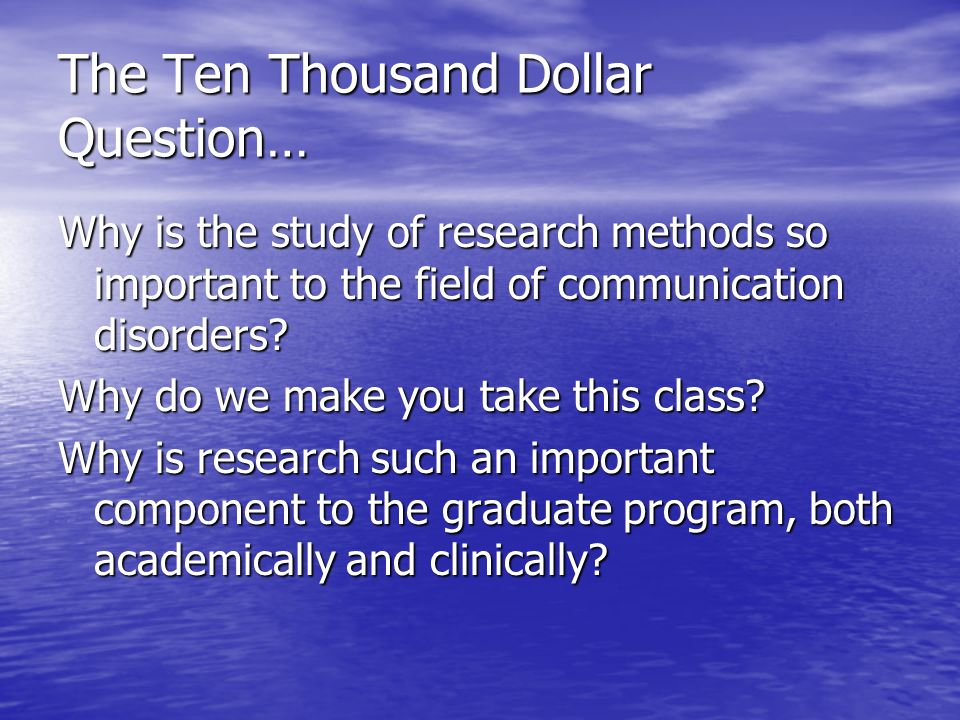 The Ten Thousand Dollar Question… Why is the study of research methods so important to the field of communication disorders.